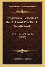 Progressive Lessons in the Art and Practice of Needlework af Catherine F. Johnson