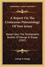 A   Report on the Cretaceous Paleontology of New Jersey a Report on the Cretaceous Paleontology of New Jersey af George N. Knapp