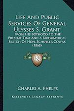 Life and Public Services of General Ulysses S. Grant af Charles A. Phelps