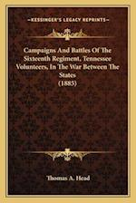 Campaigns and Battles of the Sixteenth Regiment, Tennessee Vcampaigns and Battles of the Sixteenth Regiment, Tennessee Volunteers, in the War Between af Thomas A. Head