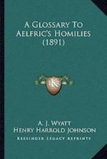 A Glossary to Aelfric's Homilies (1891) af Henry Harrold Johnson, A. J. Wyatt