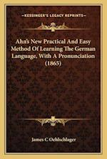 Ahn's New Practical and Easy Method of Learning the German Language, with a Pronunciation (1865) af James C. Oehlschlager