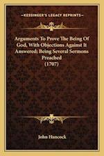 Arguments to Prove the Being of God, with Objections Against It Answered; Being Several Sermons Preached (1707) af John Hancock