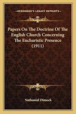 Papers on the Doctrine of the English Church Concerning the Eucharistic Presence (1911) af Nathanial Dimock