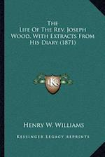 The Life of the REV. Joseph Wood, with Extracts from His Diary (1871) af Henry W. Williams
