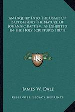 An Inquiry Into the Usage of Baptism and the Nature of Johannic Baptism, as Exhibited in the Holy Scriptures (1871) af James W. Dale