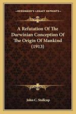 A Refutation of the Darwinian Conception of the Origin of Mankind (1913) af John C. Stallcup