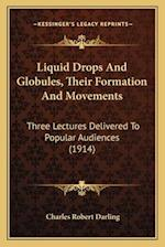 Liquid Drops and Globules, Their Formation and Movements af Charles Robert Darling