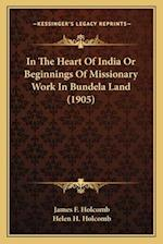 In the Heart of India or Beginnings of Missionary Work in Buin the Heart of India or Beginnings of Missionary Work in Bundela Land (1905) Ndela Land ( af Helen H. Holcomb, James F. Holcomb