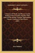 A Glossary of Words and Phrases Used in Southeast Worcestersa Glossary of Words and Phrases Used in Southeast Worcestershire; Together with Some of th af Jesse Salisbury