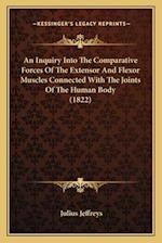 An Inquiry Into the Comparative Forces of the Extensor and Flexor Muscles Connected with the Joints of the Human Body (1822) af Julius Jeffreys