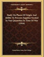 Study on Places of Origin and Ability to Procure Supplies Needed in Vast Quantities in Time of War (1916) af United States Army War College