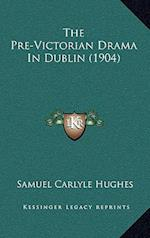 The Pre-Victorian Drama in Dublin (1904) af Samuel Carlyle Hughes