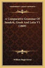 A Comparative Grammar of Sanskrit, Greek and Latin V1 (1869) af William Hugh Ferrar