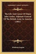 The Life and Career of Major John Andre, Adjutant-General of the British Army in America (1861) af Winthrop Sargent