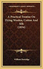 A Practical Treatise on Dying Woolen, Cotton and Silk (1834) af William Partridge
