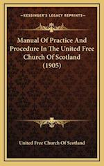 Manual of Practice and Procedure in the United Free Church of Scotland (1905) af United Free Church of Scotland