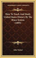 How to Teach and Study United States History by the Brace System (1895) af John Trainer