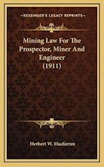 Mining Law for the Prospector, Miner and Engineer (1911) af Herbert W. Macfarren