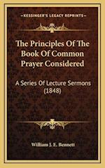 The Principles of the Book of Common Prayer Considered af William J. E. Bennett