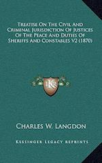 Treatise on the Civil and Criminal Jurisdiction of Justices of the Peace and Duties of Sheriffs and Constables V2 (1870) af Charles W. Langdon