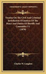 Treatise on the Civil and Criminal Jurisdiction of Justices of the Peace and Duties of Sheriffs and Constables V1 (1870) af Charles W. Langdon