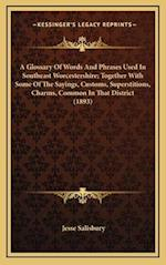 A Glossary of Words and Phrases Used in Southeast Worcestershire; Together with Some of the Sayings, Customs, Superstitions, Charms, Common in That Di af Jesse Salisbury