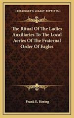 The Ritual of the Ladies Auxiliaries to the Local Aeries of the Fraternal Order of Eagles af Frank E. Hering