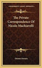 The Private Correspondence of Nicolo Machiavelli af Orestes Ferrara