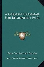 A German Grammar for Beginners (1912) af Paul Valentine Bacon