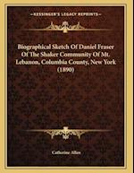 Biographical Sketch of Daniel Fraser of the Shaker Community of Mt. Lebanon, Columbia County, New York (1890) af Catherine Allen