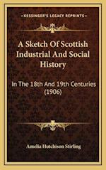 A Sketch of Scottish Industrial and Social History af Amelia Hutchison Stirling