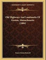 Old Highways and Landmarks of Groton, Massachusetts (1884) af Francis Marion Boutwell