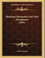 Municipal Monopolies and Their Management (1891) af Arthur H. Sinclair