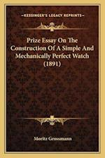 Prize Essay on the Construction of a Simple and Mechanically Perfect Watch (1891) af Moritz Grossmann