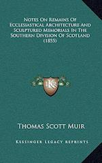 Notes on Remains of Ecclesiastical Architecture and Sculptured Memorials in the Southern Division of Scotland (1855) af Thomas Scott Muir