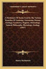 A Dictionary of Terms Used in the Various Branches of Anatomy, Astronomy, Botany, Geology, Geometry, Hygiene, Mineralogy, Natural Philosophy, Physiolo af Henry Mcmurtrie