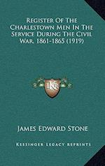 Register of the Charlestown Men in the Service During the Civil War, 1861-1865 (1919) af James Edward Stone