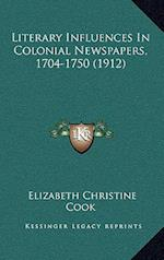 Literary Influences in Colonial Newspapers, 1704-1750 (1912) af Elizabeth Christine Cook