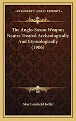 The Anglo-Saxon Weapon Names Treated Archeologically and Etymologically (1906) af May Lansfield Keller
