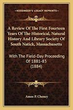 A Review of the First Fourteen Years of the Historical, Natural History and Library Society of South Natick, Massachusetts af Amos P. Cheney
