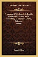A Memoir of Mr. Joseph Sedgwick, Late Pastor of the Church Assembling in Ebenezer Chapel, Brighton (1853) af Samuel Milner