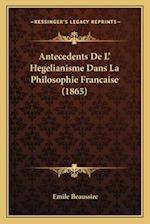Antecedents de L' Hegelianisme Dans La Philosophie Francaiseantecedents de L' Hegelianisme Dans La Philosophie Francaise (1865) (1865) af Emile Beaussire