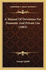 A Manual of Devotions for Domestic and Private Use (1863) a Manual of Devotions for Domestic and Private Use (1863) af George Upfold