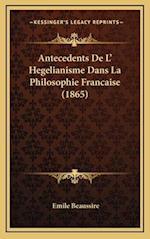 Antecedents de L' Hegelianisme Dans La Philosophie Francaise (1865) af Emile Beaussire
