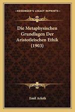 Die Metaphysischen Grundlagen Der Aristotleischen Ethik (1903) af Emil Arleth