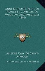 Anne de Russie, Reine de France Et Comtesse de Valois Au Onzanne de Russie, Reine de France Et Comtesse de Valois Au Onzieme Siecle (1896) Ieme Siecle af Amedee Caix De Saint-Aymour