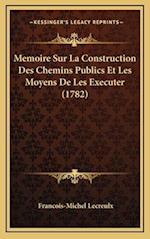 Memoire Sur La Construction Des Chemins Publics Et Les Moyens de Les Executer (1782) af Francois-Michel Lecreulx