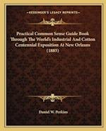 Practical Common Sense Guide Book Through the World's Industrial and Cotton Centennial Exposition at New Orleans (1885) af Daniel W. Perkins
