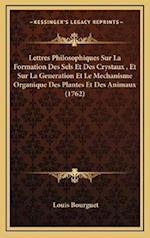 Lettres Philosophiques Sur La Formation Des Sels Et Des Crystaux, Et Sur La Generation Et Le Mechanisme Organique Des Plantes Et Des Animaux (1762) af Louis Bourguet